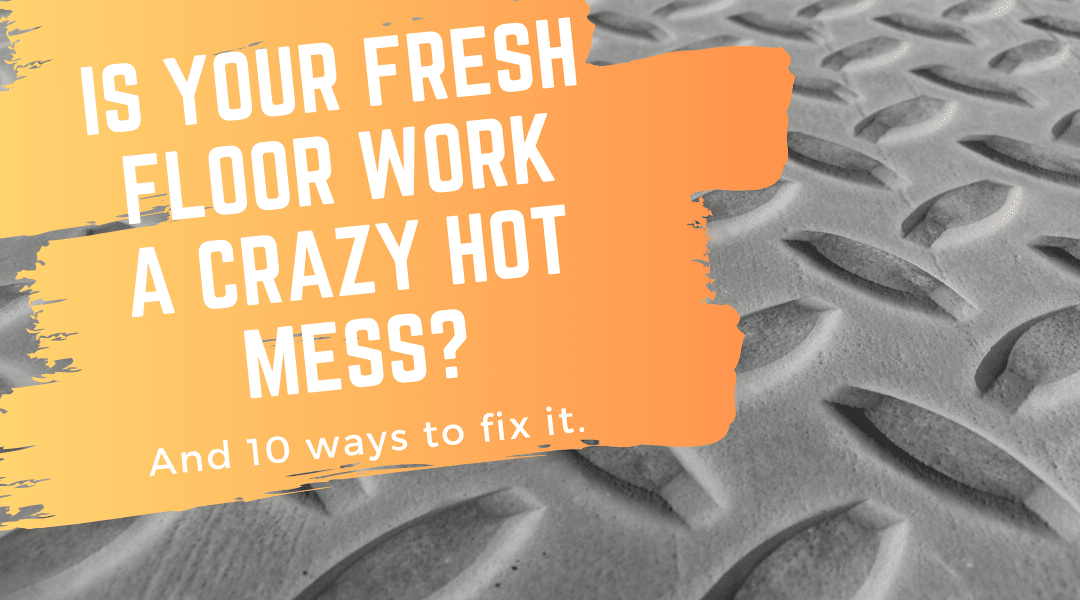 Is Your Fresh Floor Work a Crazy Hot Mess?