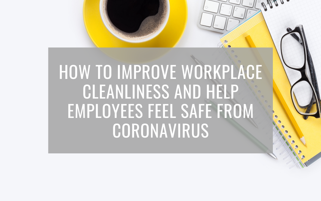 How to Improve Workplace Cleanliness and Help Employees Feel Safe from Coronavirus