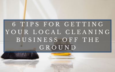 6 Tips for Getting Your Local Cleaning Business Off the Ground