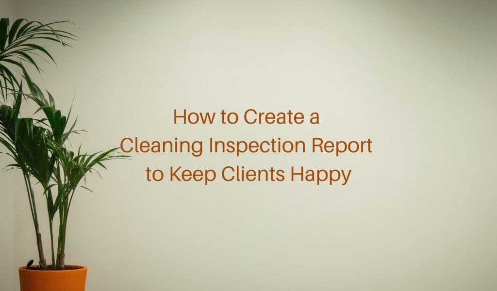 How to Create a Cleaning Inspection Report to Keep Clients Happy