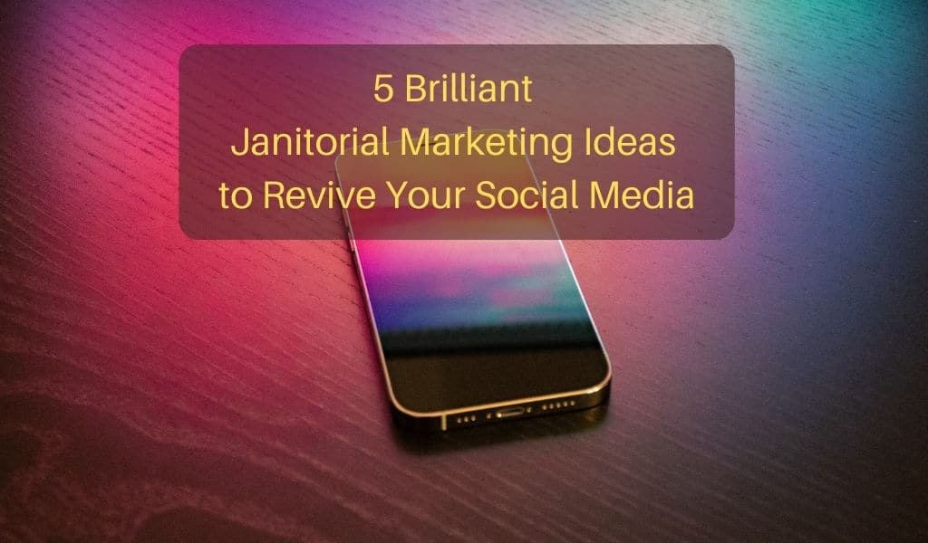 5 Brilliant Janitorial Marketing Ideas to Revive Your Social Media