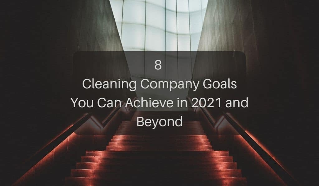 8 Cleaning Company Goals You Can Achieve in 2021 and Beyond