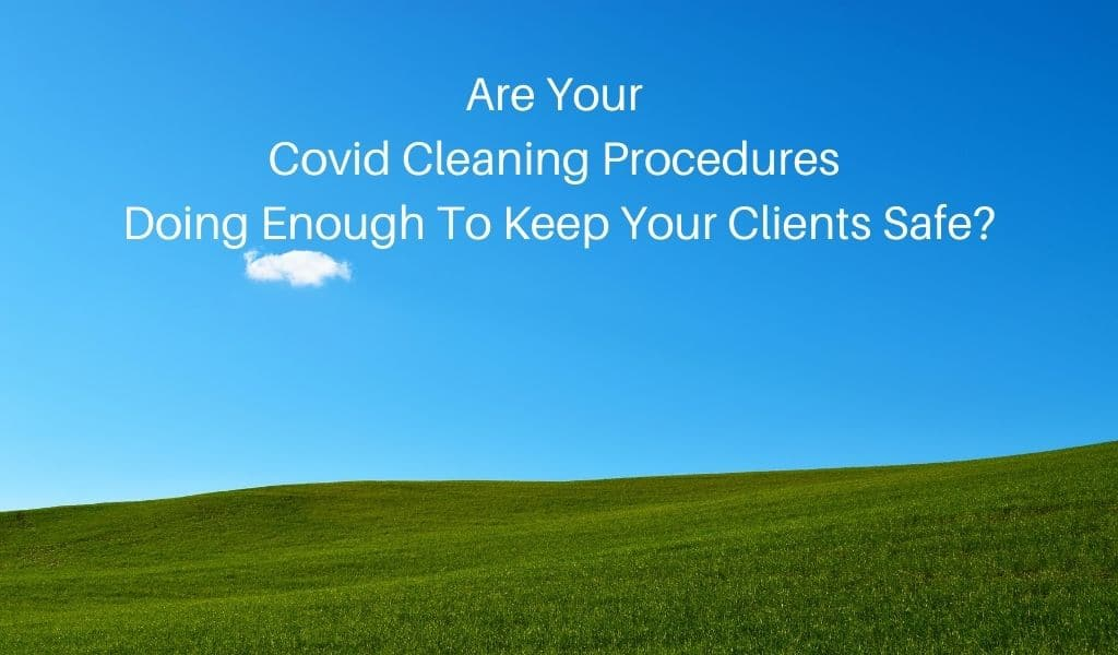 Are Your Covid Cleaning Procedures Doing Enough To Keep Your Clients Safe?